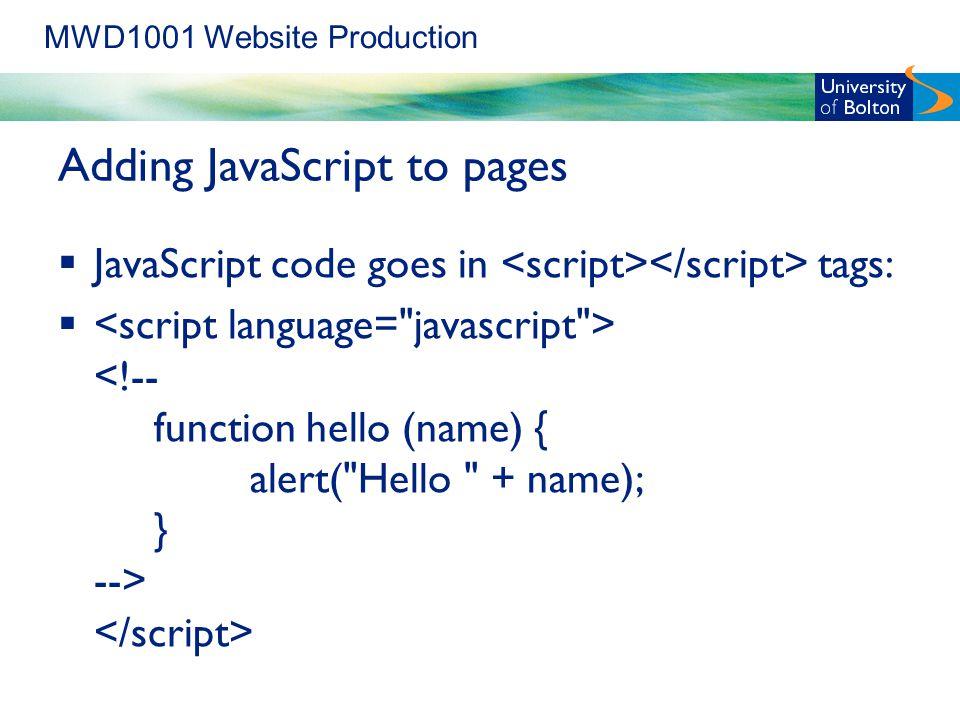 MWD1001 Website Production Adding JavaScript to pages  JavaScript code goes in tags: 