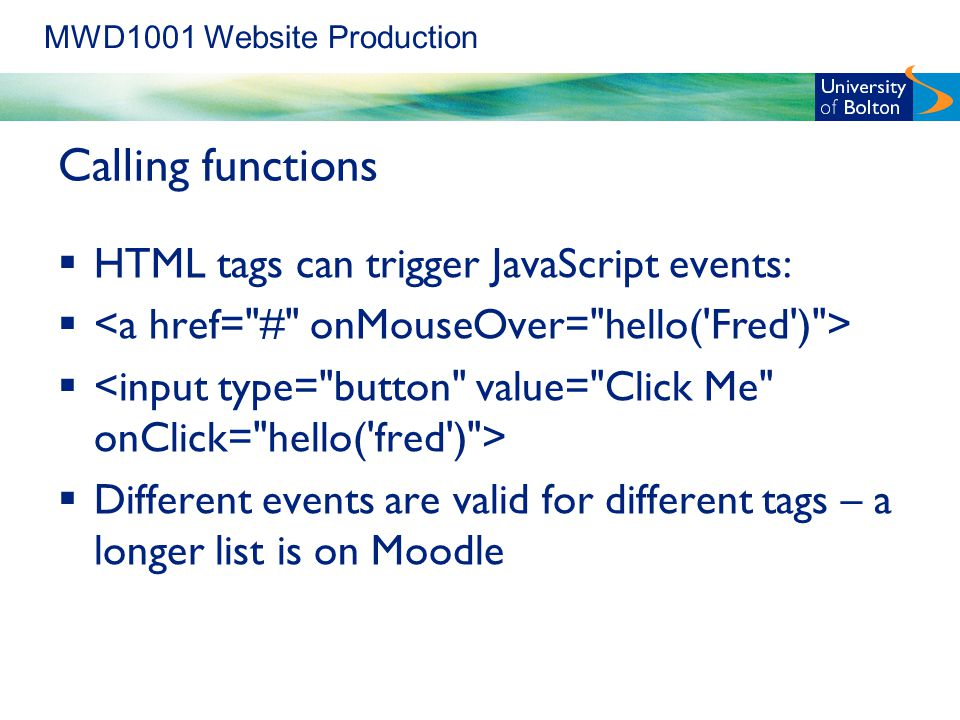 MWD1001 Website Production Calling functions  HTML tags can trigger JavaScript events:   Different events are valid for different tags – a longer list is on Moodle
