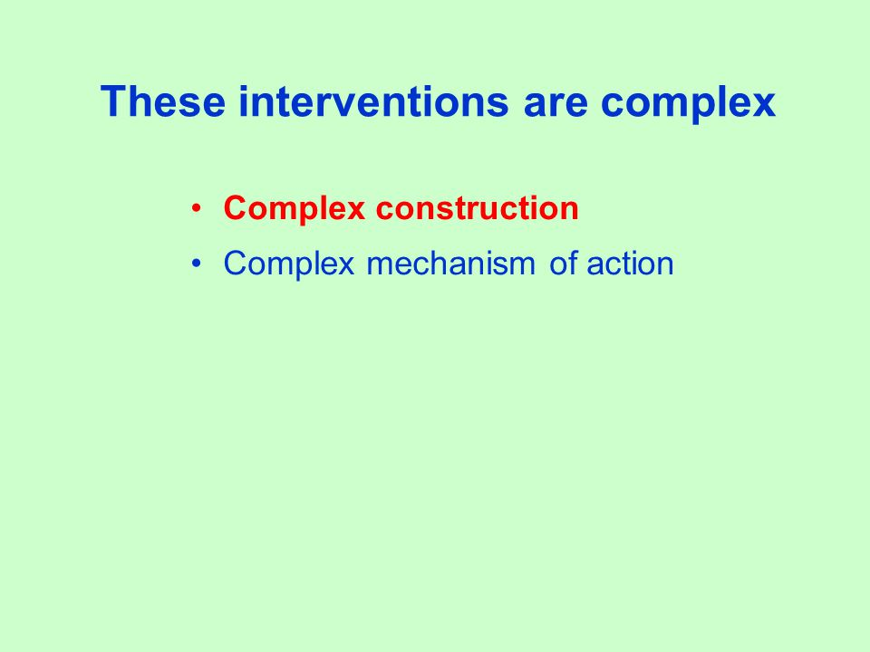 These interventions are complex Complex construction Complex mechanism of action