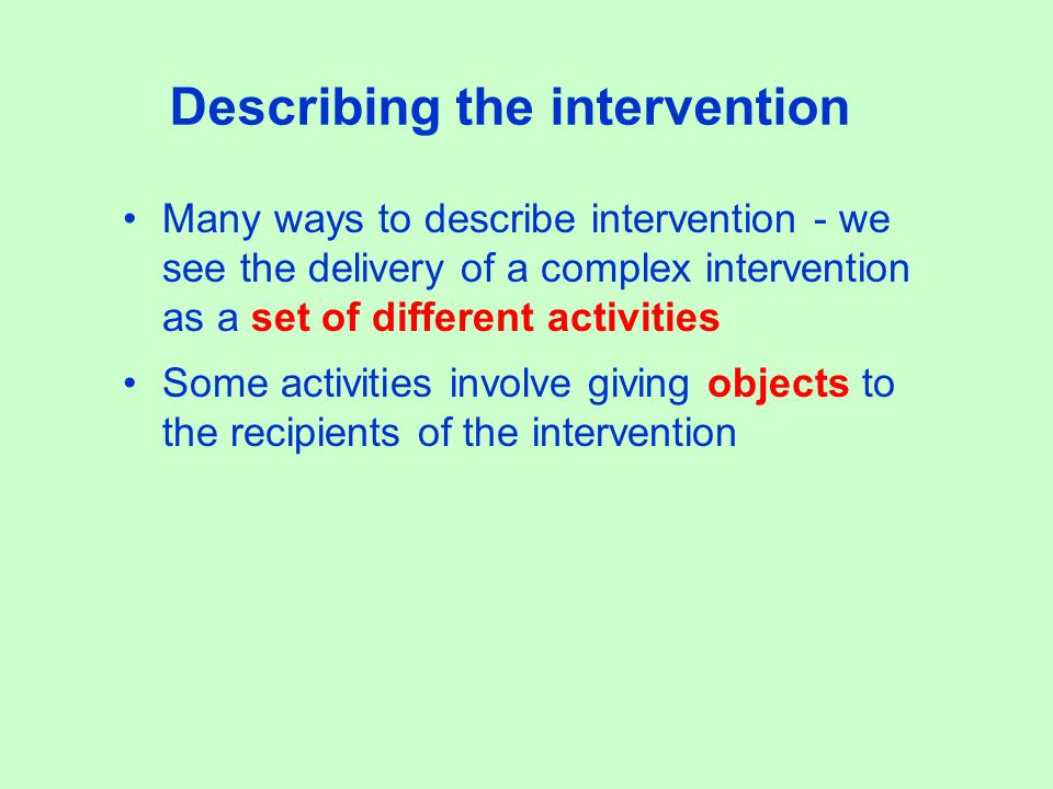 Describing the intervention Many ways to describe intervention - we see the delivery of a complex intervention as a set of different activities Some activities involve giving objects to the recipients of the intervention