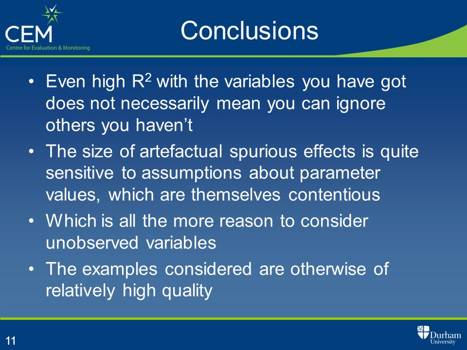 11 Conclusions Even high R 2 with the variables you have got does not necessarily mean you can ignore others you haven't The size of artefactual spurious effects is quite sensitive to assumptions about parameter values, which are themselves contentious Which is all the more reason to consider unobserved variables The examples considered are otherwise of relatively high quality