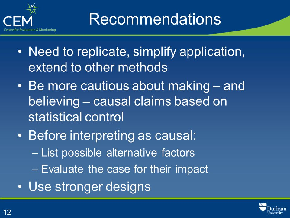 12 Recommendations Need to replicate, simplify application, extend to other methods Be more cautious about making – and believing – causal claims based on statistical control Before interpreting as causal: –List possible alternative factors –Evaluate the case for their impact Use stronger designs