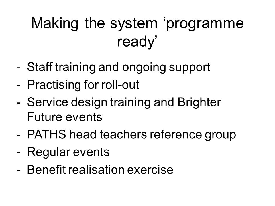 Making the system 'programme ready' - Staff training and ongoing support - Practising for roll-out - Service design training and Brighter Future events - PATHS head teachers reference group - Regular events - Benefit realisation exercise
