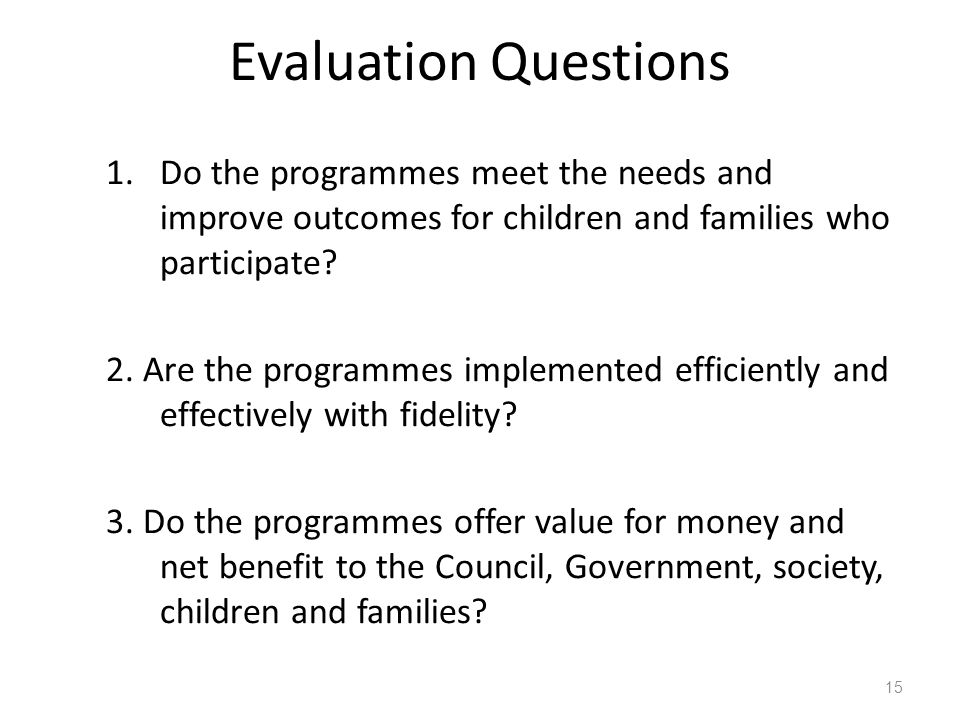 Evaluation Questions 1.Do the programmes meet the needs and improve outcomes for children and families who participate.