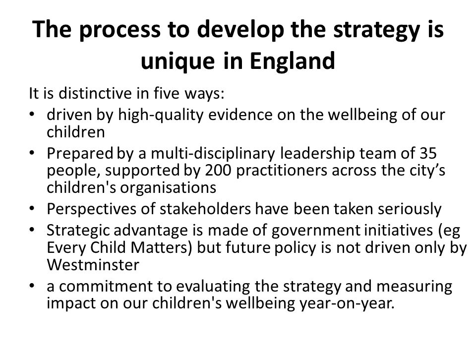 The process to develop the strategy is unique in England It is distinctive in five ways: driven by high-quality evidence on the wellbeing of our children Prepared by a multi-disciplinary leadership team of 35 people, supported by 200 practitioners across the city's children s organisations Perspectives of stakeholders have been taken seriously Strategic advantage is made of government initiatives (eg Every Child Matters) but future policy is not driven only by Westminster a commitment to evaluating the strategy and measuring impact on our children s wellbeing year-on-year.