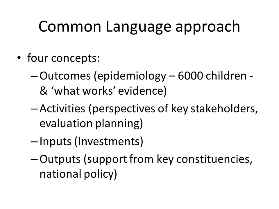 Common Language approach four concepts: – Outcomes (epidemiology – 6000 children - & 'what works' evidence) – Activities (perspectives of key stakeholders, evaluation planning) – Inputs (Investments) – Outputs (support from key constituencies, national policy)