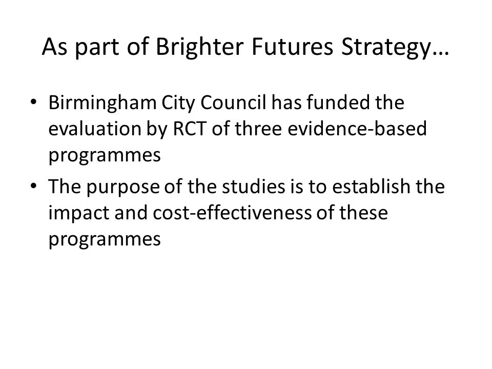 As part of Brighter Futures Strategy… Birmingham City Council has funded the evaluation by RCT of three evidence-based programmes The purpose of the studies is to establish the impact and cost-effectiveness of these programmes