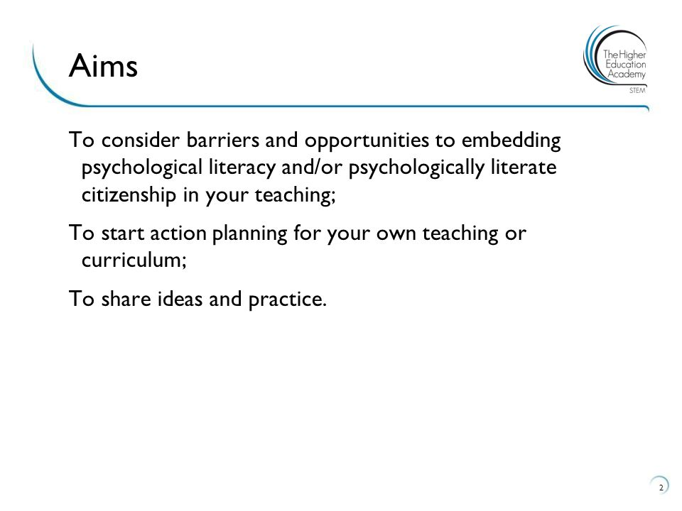 To consider barriers and opportunities to embedding psychological literacy and/or psychologically literate citizenship in your teaching; To start action planning for your own teaching or curriculum; To share ideas and practice.
