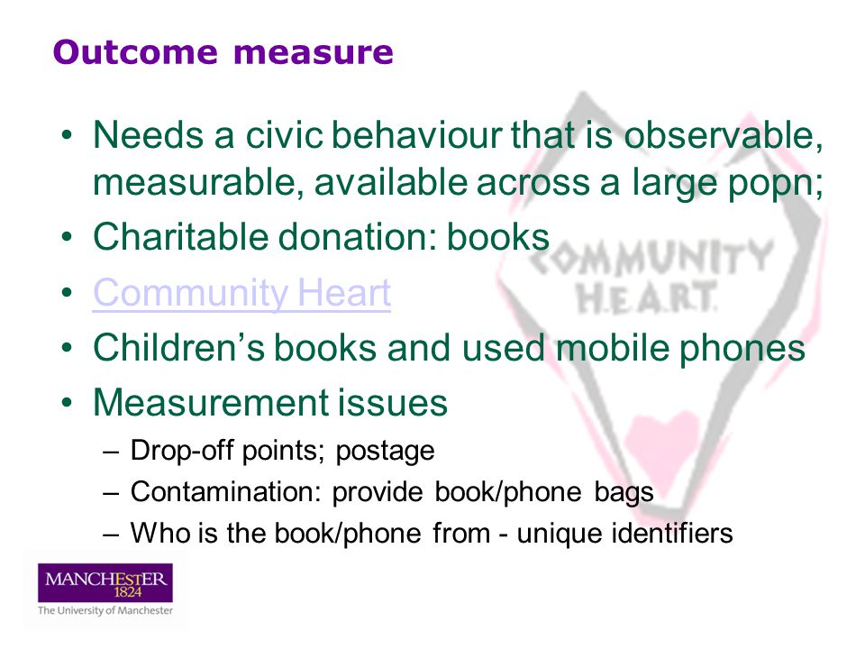 Outcome measure Needs a civic behaviour that is observable, measurable, available across a large popn; Charitable donation: books Community Heart Children's books and used mobile phones Measurement issues –Drop-off points; postage –Contamination: provide book/phone bags –Who is the book/phone from - unique identifiers