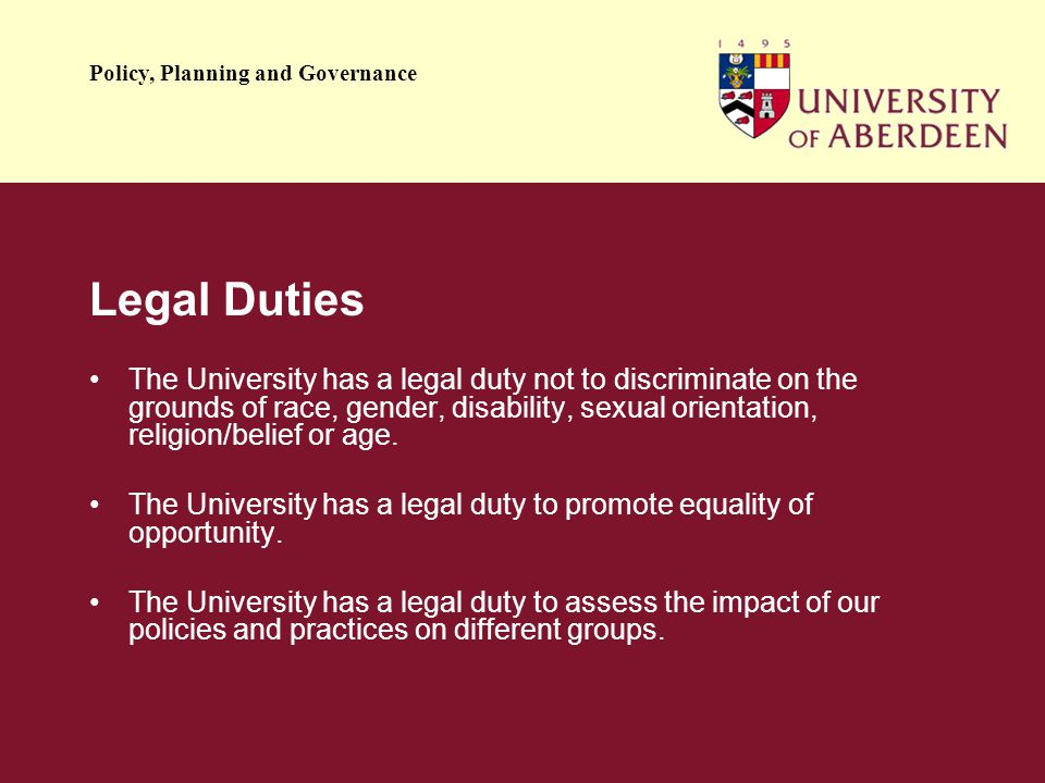 Policy, Planning and Governance Legal Duties The University has a legal duty not to discriminate on the grounds of race, gender, disability, sexual orientation, religion/belief or age.