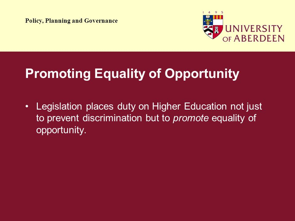 Policy, Planning and Governance Promoting Equality of Opportunity Legislation places duty on Higher Education not just to prevent discrimination but to promote equality of opportunity.
