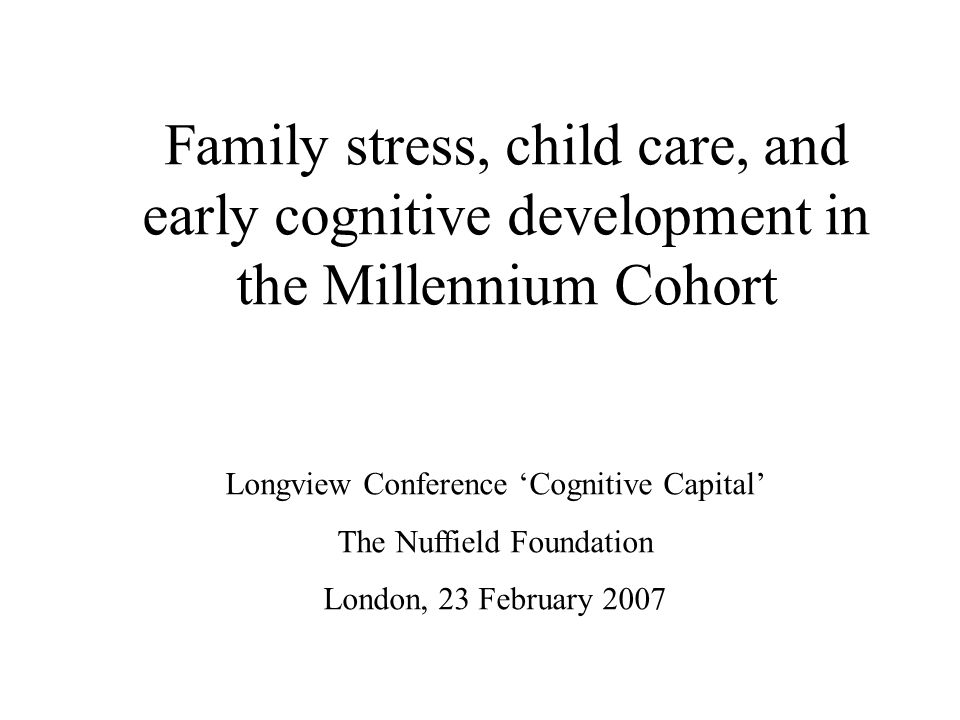 Family stress, child care, and early cognitive development in the Millennium Cohort Longview Conference 'Cognitive Capital' The Nuffield Foundation London, 23 February 2007