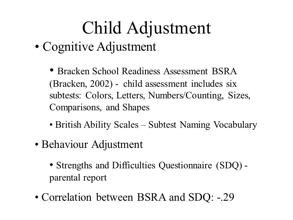 Child Adjustment Cognitive Adjustment Bracken School Readiness Assessment BSRA (Bracken, 2002) - child assessment includes six subtests: Colors, Letters, Numbers/Counting, Sizes, Comparisons, and Shapes British Ability Scales – Subtest Naming Vocabulary Behaviour Adjustment Strengths and Difficulties Questionnaire (SDQ) - parental report Correlation between BSRA and SDQ: -.29