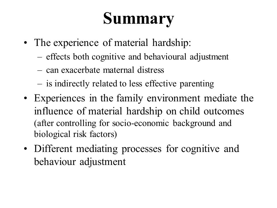 Summary The experience of material hardship: –effects both cognitive and behavioural adjustment –can exacerbate maternal distress –is indirectly related to less effective parenting Experiences in the family environment mediate the influence of material hardship on child outcomes (after controlling for socio-economic background and biological risk factors) Different mediating processes for cognitive and behaviour adjustment