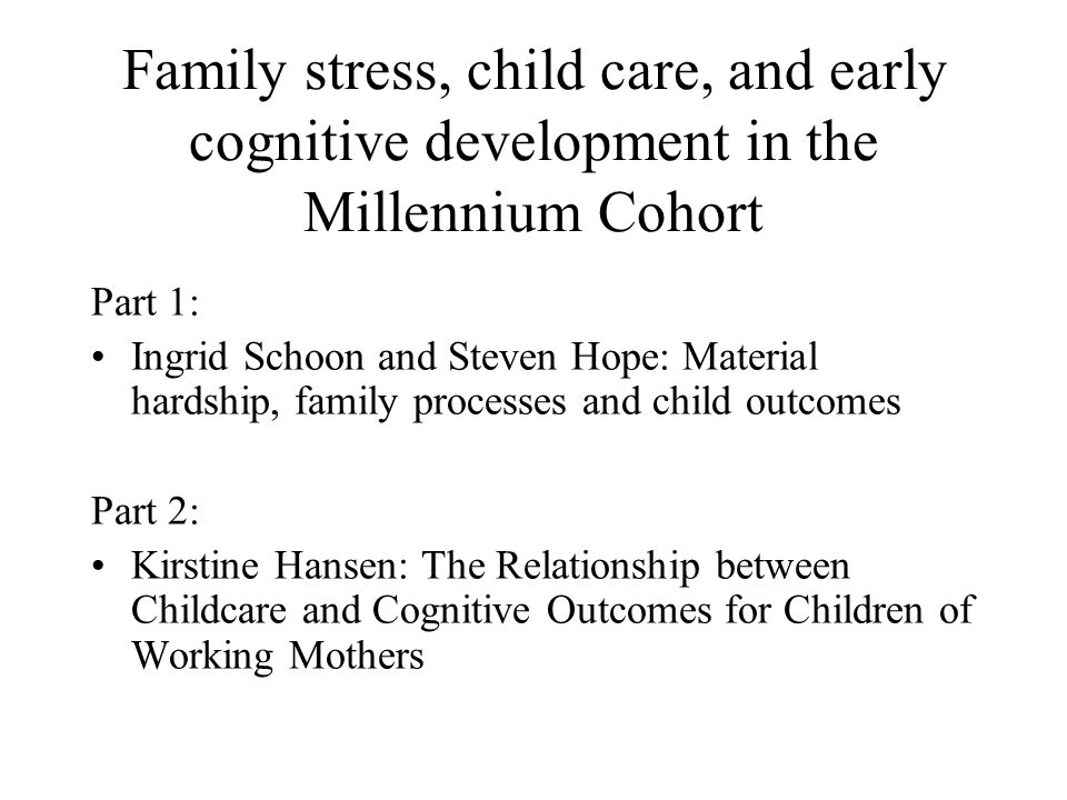Family stress, child care, and early cognitive development in the Millennium Cohort Part 1: Ingrid Schoon and Steven Hope: Material hardship, family processes and child outcomes Part 2: Kirstine Hansen: The Relationship between Childcare and Cognitive Outcomes for Children of Working Mothers