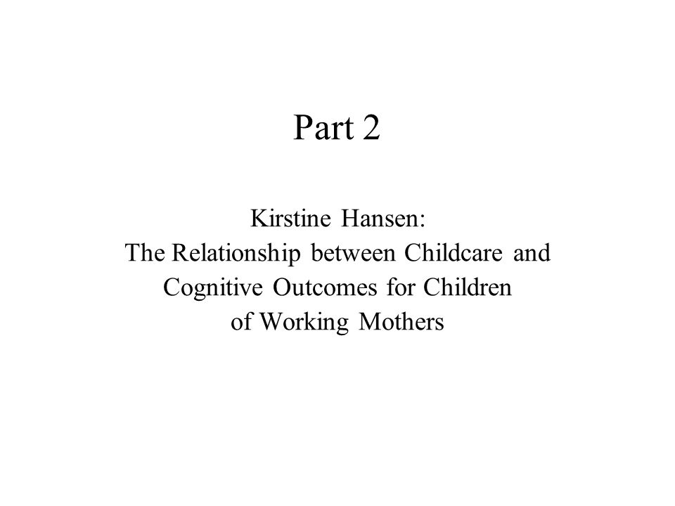 Part 2 Kirstine Hansen: The Relationship between Childcare and Cognitive Outcomes for Children of Working Mothers