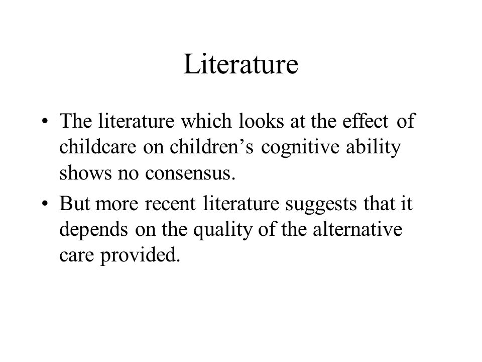 Literature The literature which looks at the effect of childcare on children's cognitive ability shows no consensus.