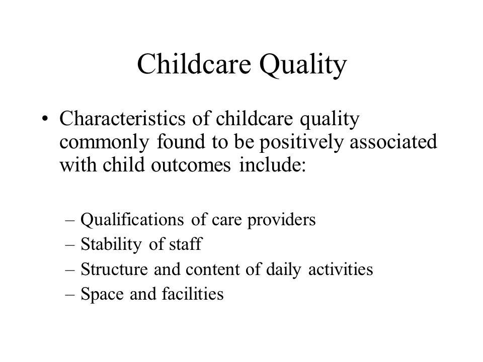 Childcare Quality Characteristics of childcare quality commonly found to be positively associated with child outcomes include: –Qualifications of care providers –Stability of staff –Structure and content of daily activities –Space and facilities