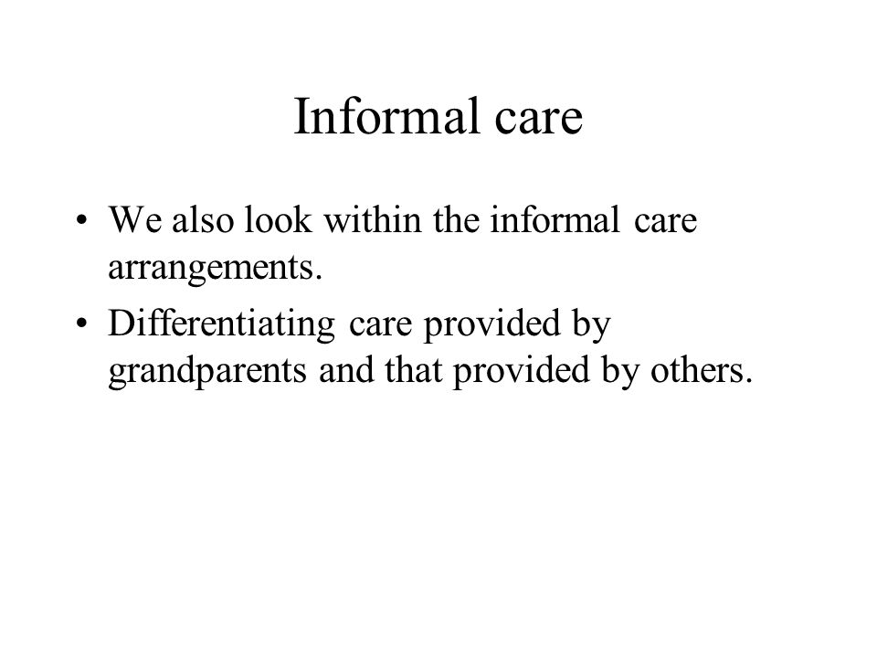 Informal care We also look within the informal care arrangements.