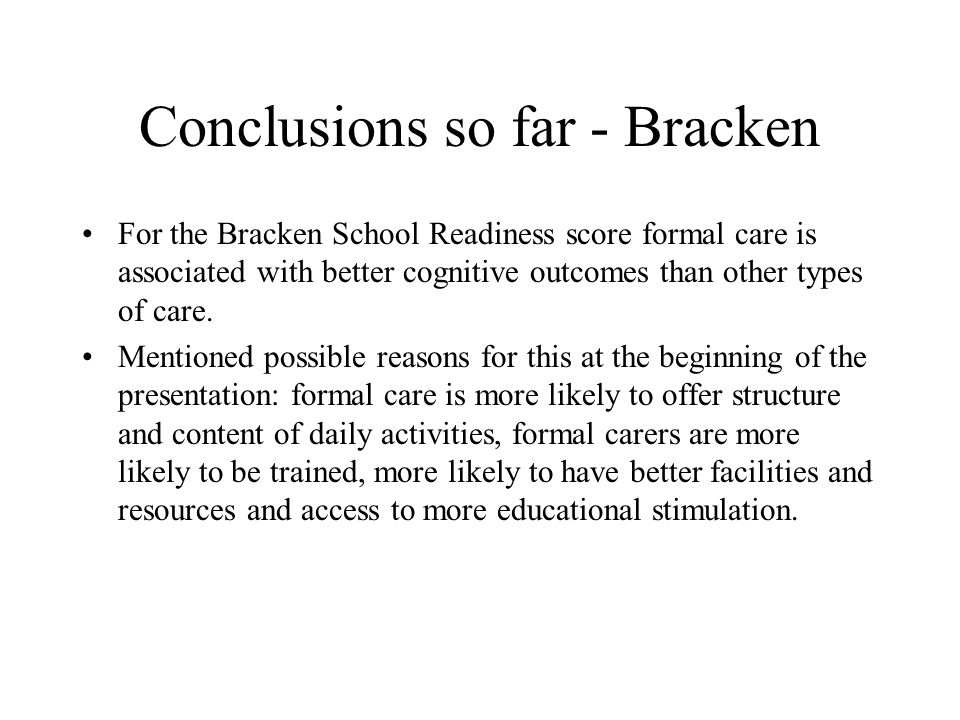 Conclusions so far - Bracken For the Bracken School Readiness score formal care is associated with better cognitive outcomes than other types of care.