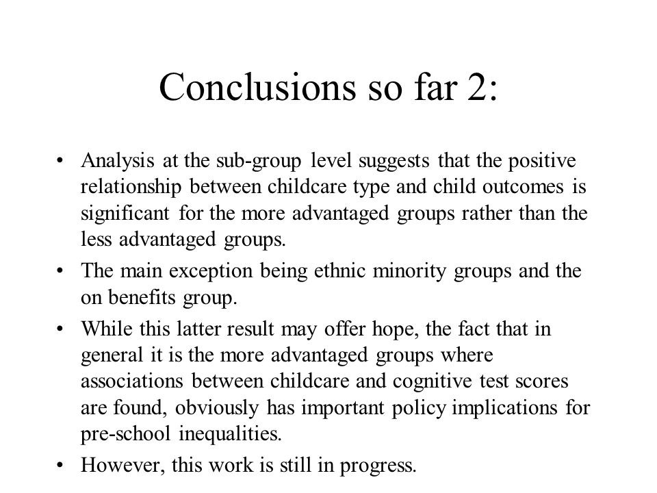 Conclusions so far 2: Analysis at the sub-group level suggests that the positive relationship between childcare type and child outcomes is significant for the more advantaged groups rather than the less advantaged groups.