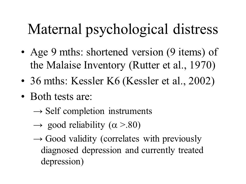 Maternal psychological distress Age 9 mths: shortened version (9 items) of the Malaise Inventory (Rutter et al., 1970) 36 mths: Kessler K6 (Kessler et al., 2002) Both tests are: → Self completion instruments → good reliability (  >.80) → Good validity (correlates with previously diagnosed depression and currently treated depression)