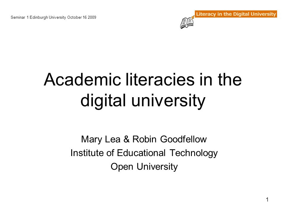 1 Academic literacies in the digital university Mary Lea & Robin Goodfellow Institute of Educational Technology Open University Seminar 1 Edinburgh University October 16 2009
