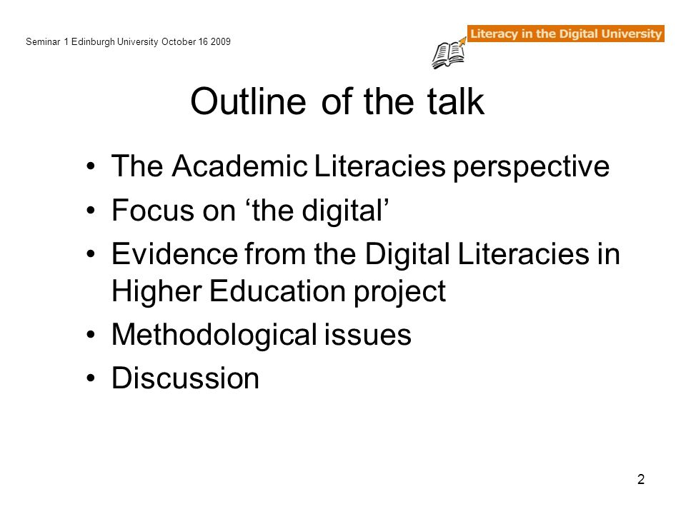 2 Outline of the talk The Academic Literacies perspective Focus on 'the digital' Evidence from the Digital Literacies in Higher Education project Methodological issues Discussion Seminar 1 Edinburgh University October 16 2009