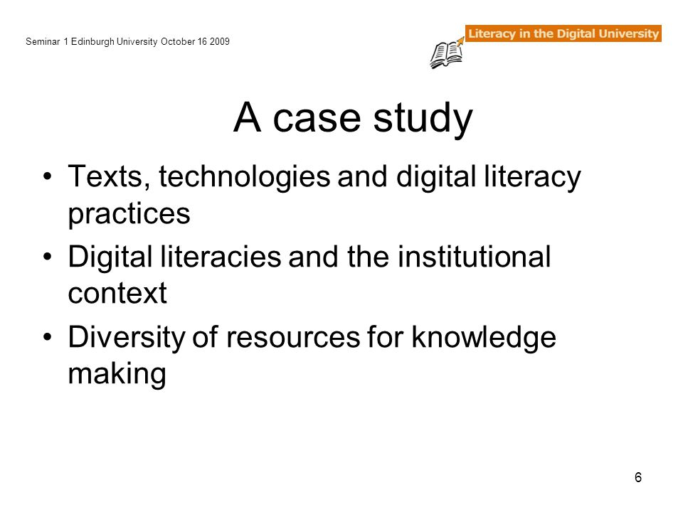 6 A case study Texts, technologies and digital literacy practices Digital literacies and the institutional context Diversity of resources for knowledge making Seminar 1 Edinburgh University October 16 2009