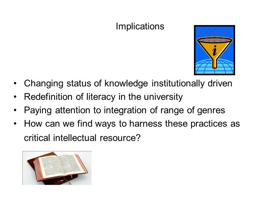 Implications Changing status of knowledge institutionally driven Redefinition of literacy in the university Paying attention to integration of range of genres How can we find ways to harness these practices as critical intellectual resource