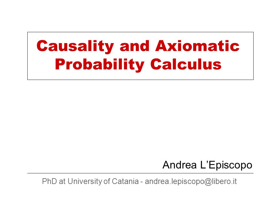 Causality and Axiomatic Probability Calculus Andrea L'Episcopo PhD at University of Catania - andrea.lepiscopo@libero.it