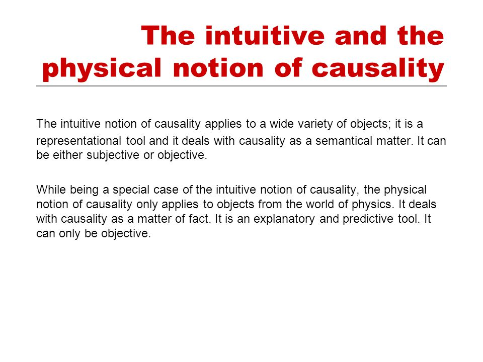 The intuitive and the physical notion of causality The intuitive notion of causality applies to a wide variety of objects; it is a representational tool and it deals with causality as a semantical matter.