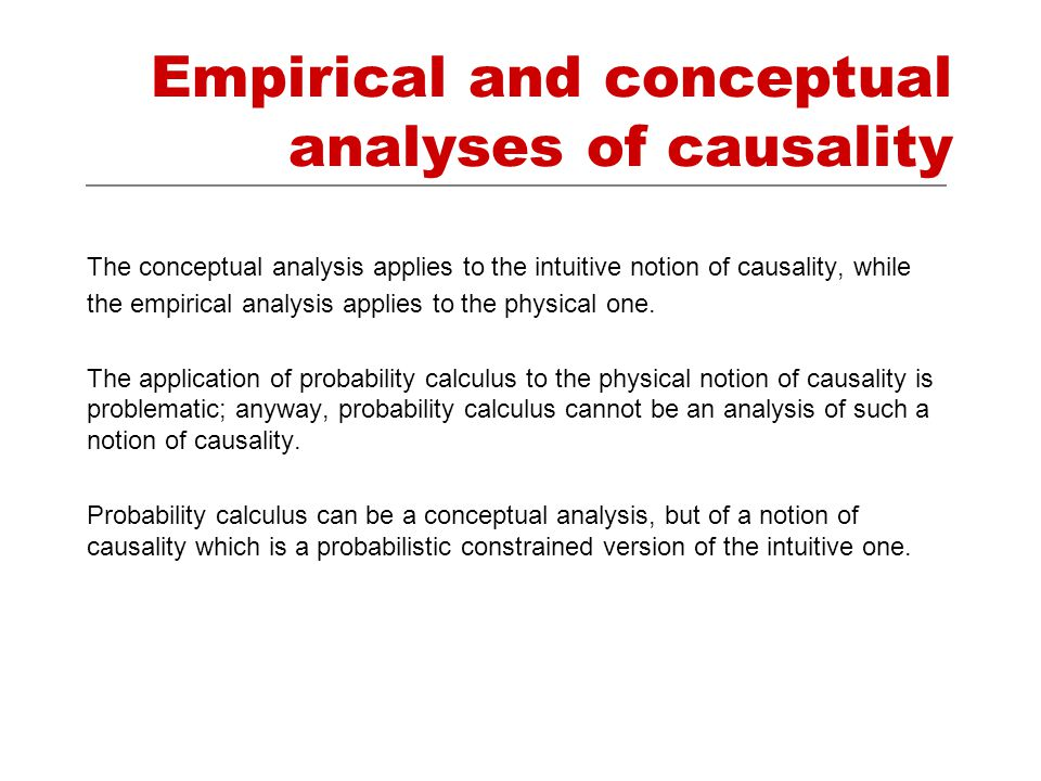 Empirical and conceptual analyses of causality The conceptual analysis applies to the intuitive notion of causality, while the empirical analysis applies to the physical one.
