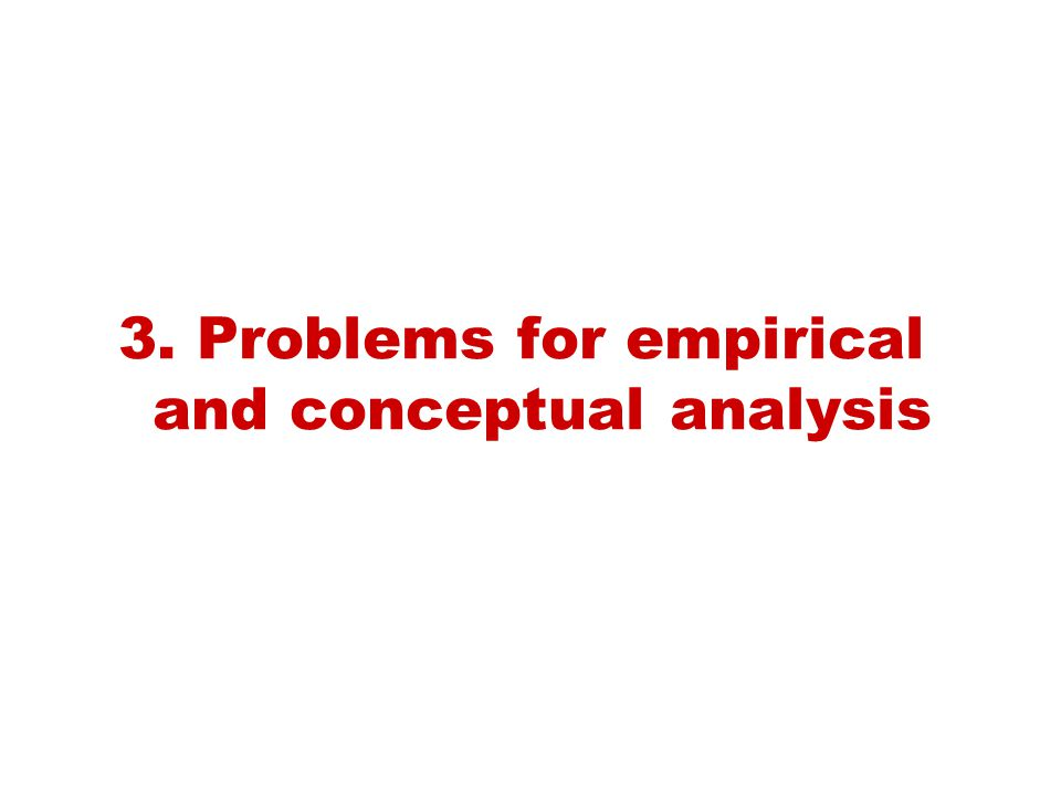 3. Problems for empirical and conceptual analysis