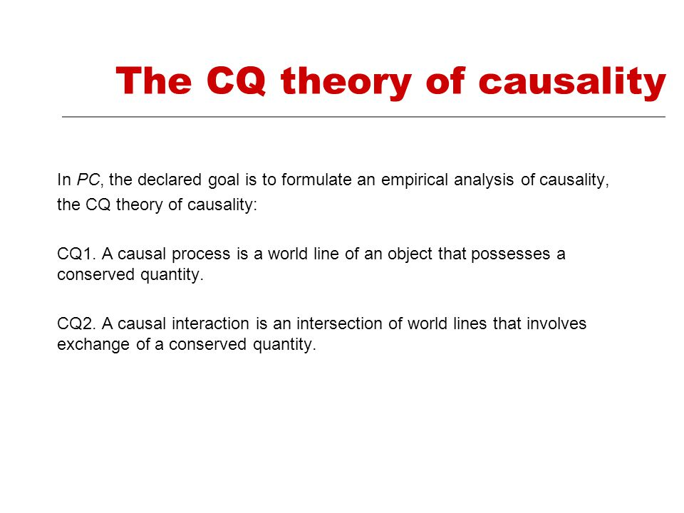 The CQ theory of causality In PC, the declared goal is to formulate an empirical analysis of causality, the CQ theory of causality: CQ1.