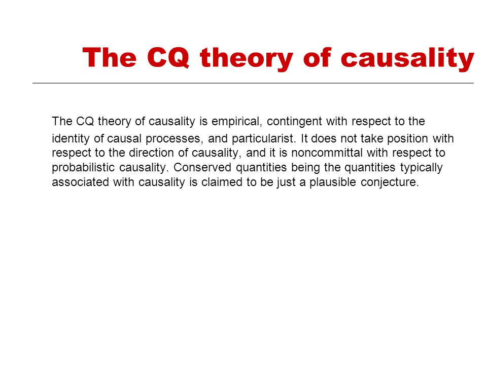 The CQ theory of causality The CQ theory of causality is empirical, contingent with respect to the identity of causal processes, and particularist.