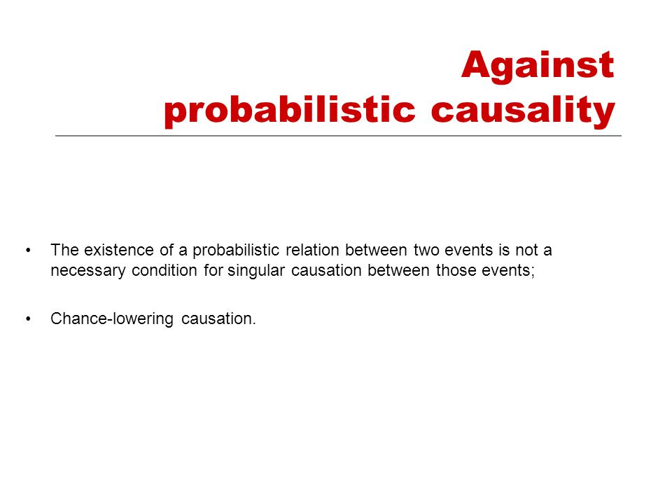 Against probabilistic causality The existence of a probabilistic relation between two events is not a necessary condition for singular causation between those events; Chance-lowering causation.