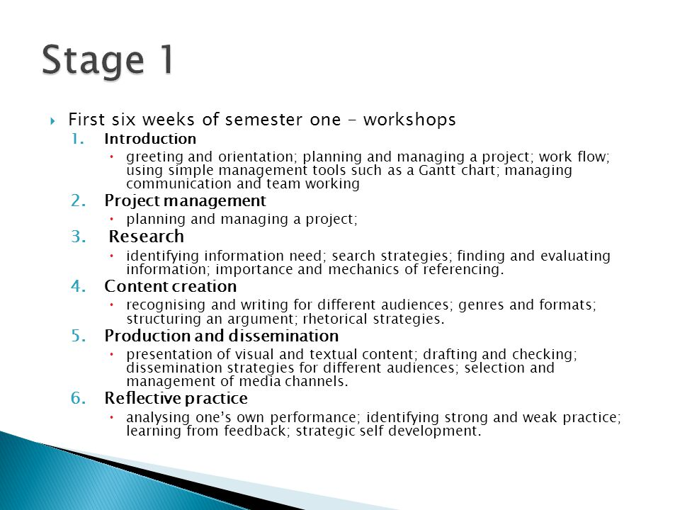  First six weeks of semester one - workshops 1.Introduction  greeting and orientation; planning and managing a project; work flow; using simple management tools such as a Gantt chart; managing communication and team working 2.Project management  planning and managing a project; 3.Research  identifying information need; search strategies; finding and evaluating information; importance and mechanics of referencing.