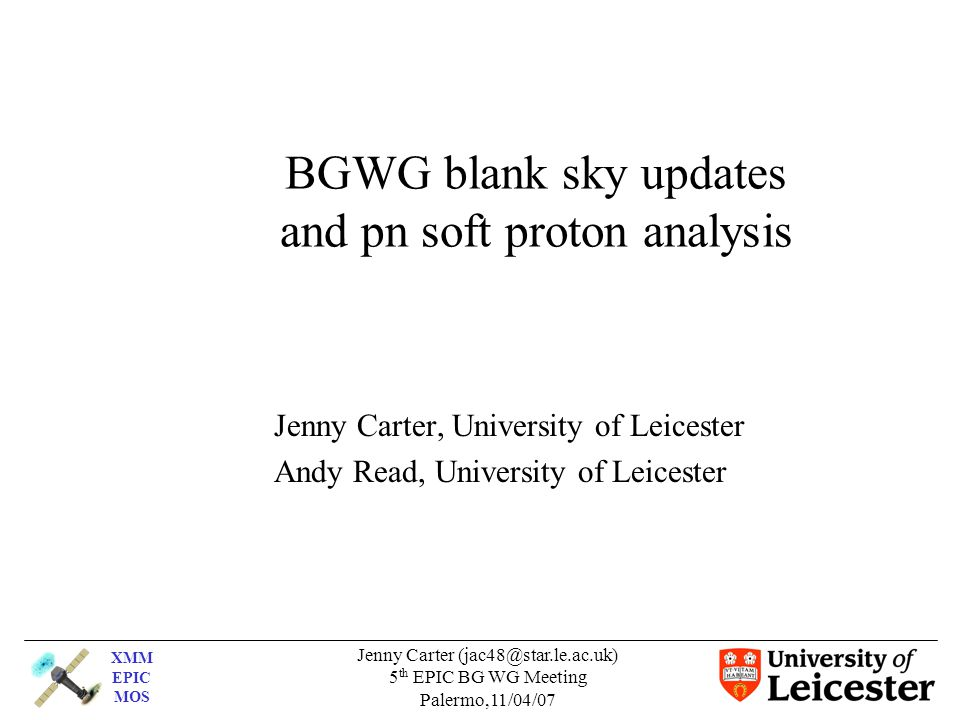 XMM EPIC MOS Jenny Carter (jac48@star.le.ac.uk) 5 th EPIC BG WG Meeting Palermo,11/04/07 BGWG blank sky updates and pn soft proton analysis Jenny Carter, University of Leicester Andy Read, University of Leicester
