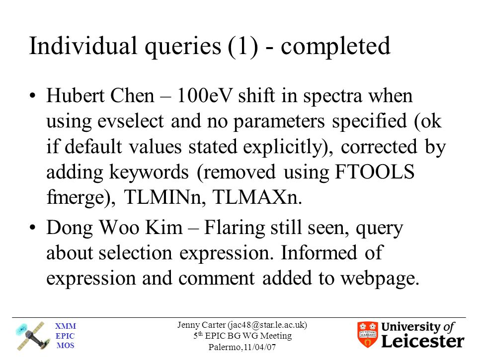 XMM EPIC MOS Jenny Carter (jac48@star.le.ac.uk) 5 th EPIC BG WG Meeting Palermo,11/04/07 Individual queries (1) - completed Hubert Chen – 100eV shift in spectra when using evselect and no parameters specified (ok if default values stated explicitly), corrected by adding keywords (removed using FTOOLS fmerge), TLMINn, TLMAXn.