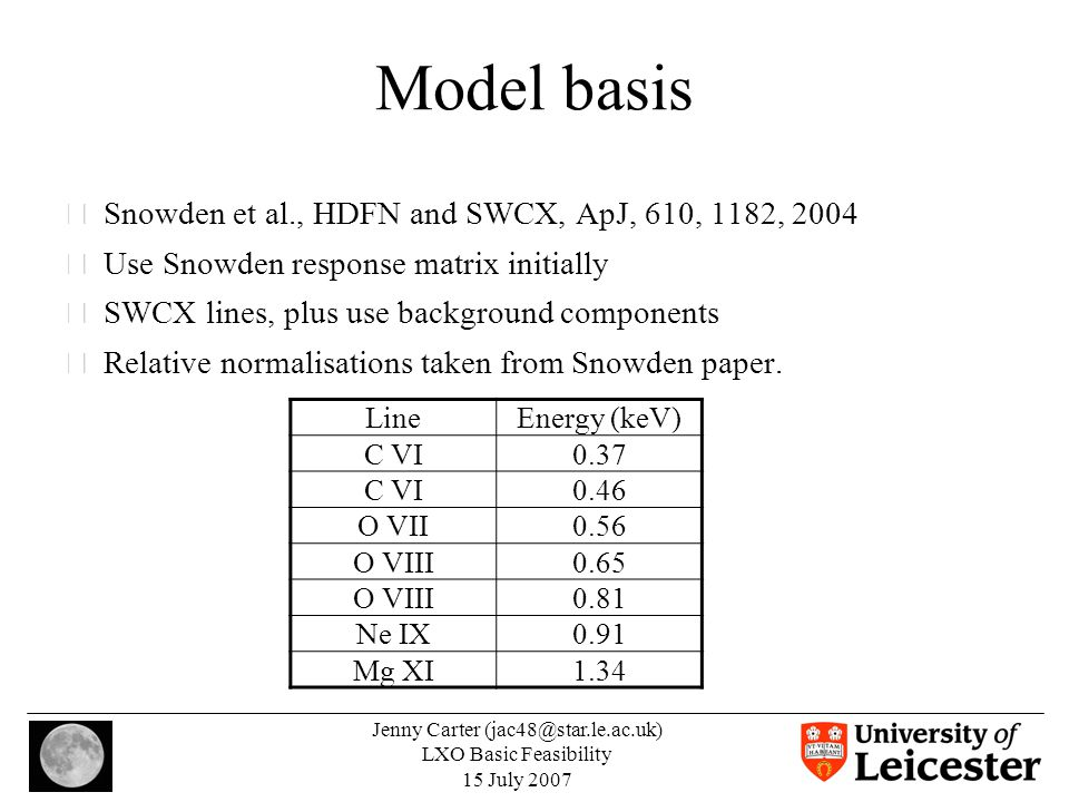 Jenny Carter (jac48@star.le.ac.uk) LXO Basic Feasibility 15 July 2007 Model basis •Snowden et al., HDFN and SWCX, ApJ, 610, 1182, 2004 •Use Snowden response matrix initially •SWCX lines, plus use background components •Relative normalisations taken from Snowden paper.