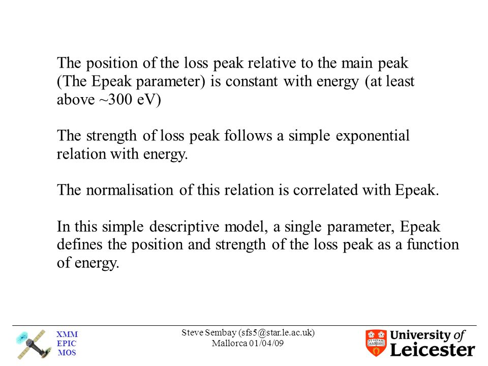 XMM EPIC MOS Steve Sembay (sfs5@star.le.ac.uk) Mallorca 01/04/09 The position of the loss peak relative to the main peak (The Epeak parameter) is constant with energy (at least above ~300 eV) The strength of loss peak follows a simple exponential relation with energy.