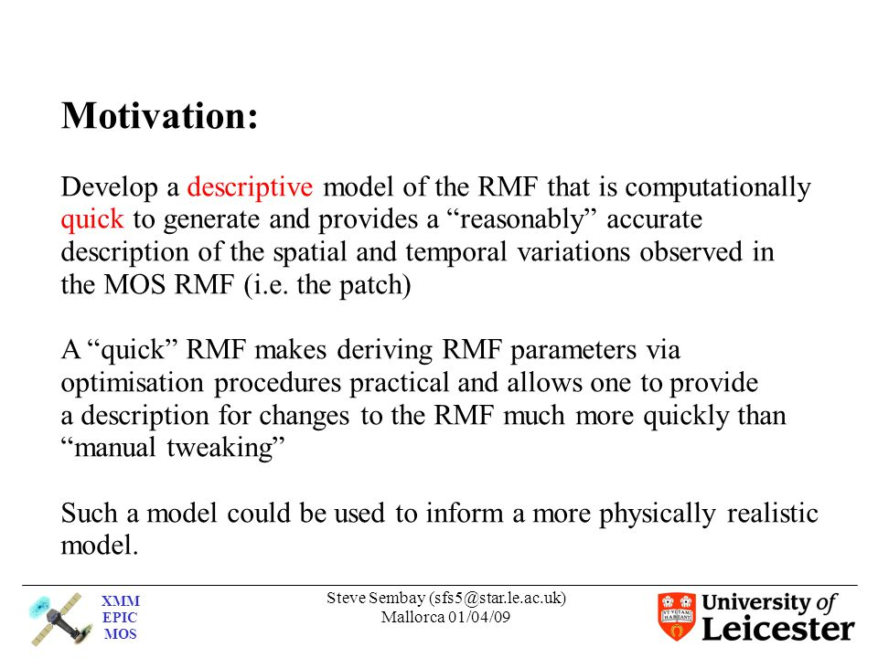 XMM EPIC MOS Steve Sembay (sfs5@star.le.ac.uk) Mallorca 01/04/09 Motivation: Develop a descriptive model of the RMF that is computationally quick to generate and provides a reasonably accurate description of the spatial and temporal variations observed in the MOS RMF (i.e.