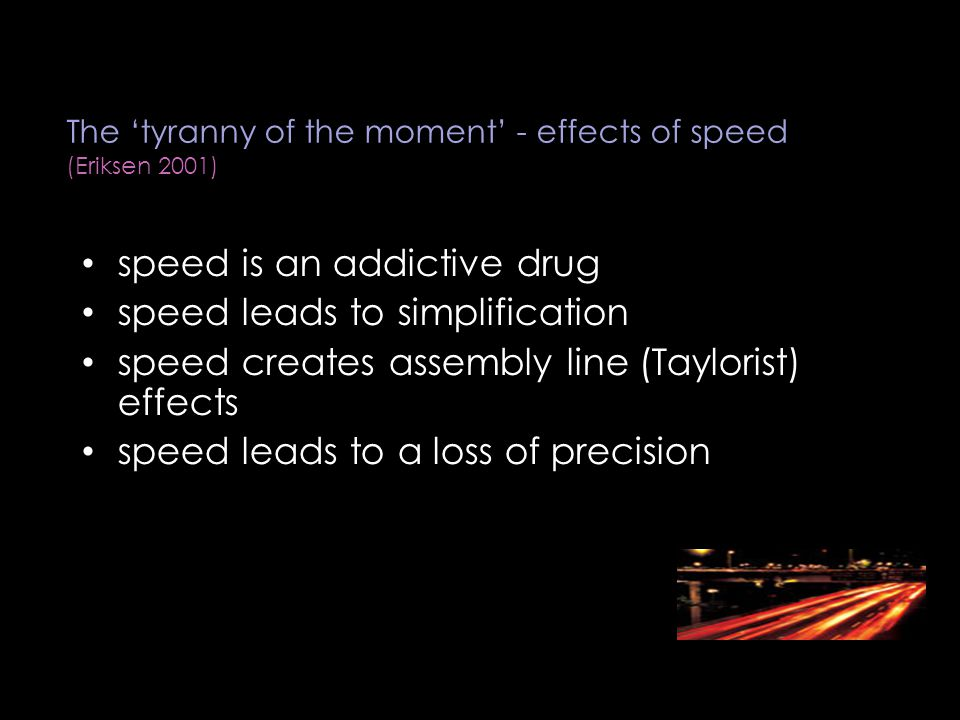 The 'tyranny of the moment' - effects of speed (Eriksen 2001) speed is an addictive drug speed leads to simplification speed creates assembly line (Taylorist) effects speed leads to a loss of precision
