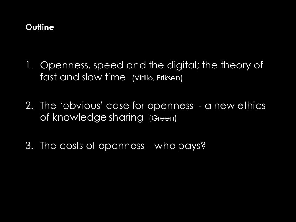 Outline 1.Openness, speed and the digital; the theory of fast and slow time (Virilio, Eriksen) 2.The 'obvious' case for openness - a new ethics of knowledge sharing (Green) 3.The costs of openness – who pays