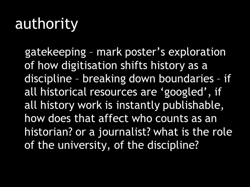 authority gatekeeping – mark poster's exploration of how digitisation shifts history as a discipline – breaking down boundaries – if all historical resources are 'googled', if all history work is instantly publishable, how does that affect who counts as an historian.