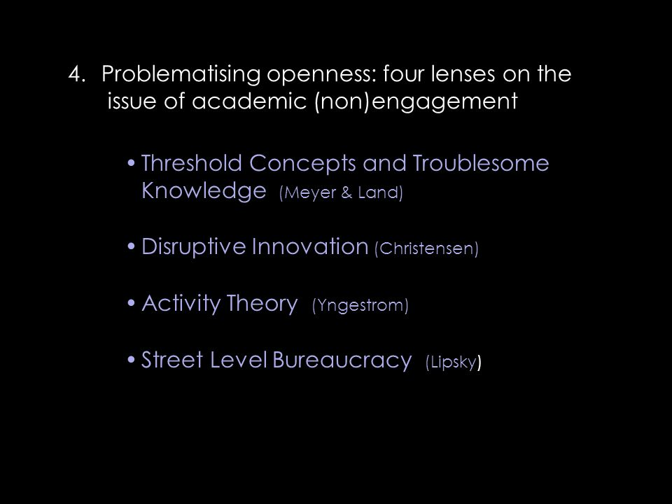 Threshold Concepts and Troublesome Knowledge (Meyer & Land) Disruptive Innovation (Christensen) Activity Theory (Yngestrom) Street Level Bureaucracy (Lipsky) 4.Problematising openness: four lenses on the issue of academic (non)engagement