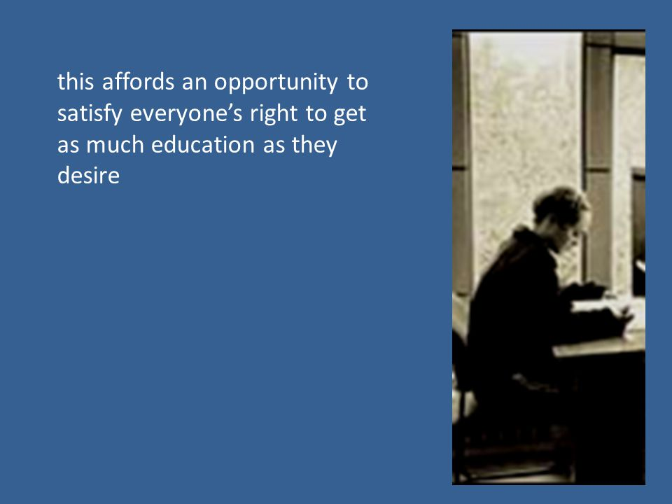 this affords an opportunity to satisfy everyone's right to get as much education as they desire