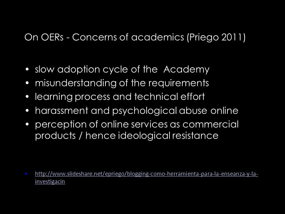 On OERs - Concerns of academics (Priego 2011) slow adoption cycle of the Academy misunderstanding of the requirements learning process and technical effort harassment and psychological abuse online perception of online services as commercial products / hence ideological resistance http://www.slideshare.net/epriego/blogging-como-herramienta-para-la-enseanza-y-la- investigacinhttp://www.slideshare.net/epriego/blogging-como-herramienta-para-la-enseanza-y-la- investigacin