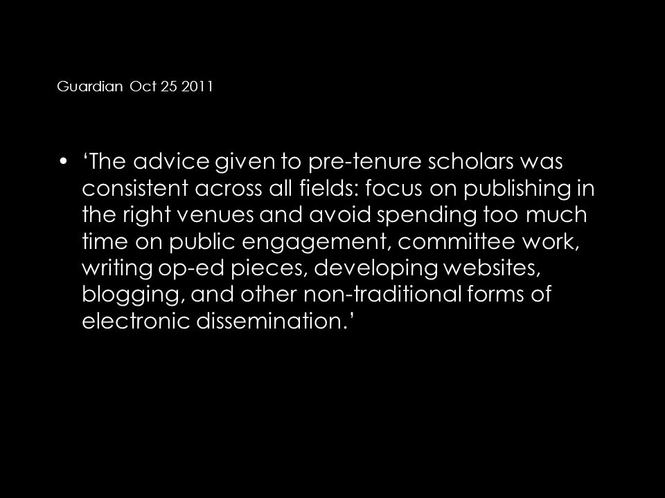 Guardian Oct 25 2011 'The advice given to pre-tenure scholars was consistent across all fields: focus on publishing in the right venues and avoid spending too much time on public engagement, committee work, writing op-ed pieces, developing websites, blogging, and other non-traditional forms of electronic dissemination.'